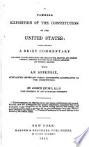 A familiar exposition of the Constitution of the United States : containing a brief commentary on every clause, explaining the true nature, reasons, and objects thereof ; designed for the use of school libraries and general readers. With an appendix, containing important public documents, illustrative of the Constitution