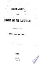 Remarks upon slavery and the slave-trade, addressed to the Hon. Henry Clay
