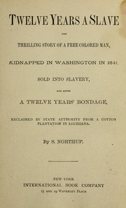 Twelve years a slave; the thrilling story of a free colored man, kidnapped in Washington in 1841; sold into slavery, and after twelve years' bondage reclaimed by state authority from a cotton plantation in Louisiana