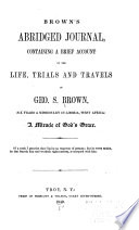 Brown's abridged journal : containing a brief account of the life, trials and travels of Geo. S. Brown, six years a missionary in Liberia, West Africa : a miracle of God's grace