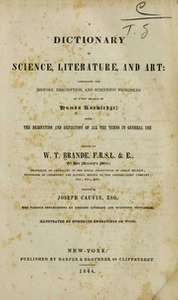 A Dictionary of science, literature, and art : comprising the history, description, and scientific principles of every branch of human knowledge; with the derivation and definition of all the terms in general use
