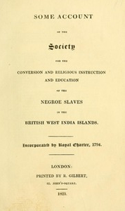 Some account of the Society for the Conversion and Religious Instruction and Education of the Negroe [sic] Slaves in the British West India Islands
