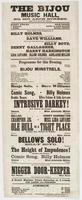The Bijou Music Hall, No. 607 Arch Street, next door below the theatre: Harry Enochs, sole lessee C. McMillan, acting and stage manager ... Third week of the engagement of Billy Holmes, the favorite comic singer. Second week of Dave Williams, the greatest banjo player living. Continued success of Billy Boyd, Denny Gallagher, Harry Harrington Lida Levans, Ellen Colene, Adelaide Miller together with the entire star company. Programme for this evening. ... Bijou Minstrels. ... Intrusive darkey! ... Ole Bull in a tight place ... The height of impudence! ... The whole to conclude with The nigger door-keeper ... A grand matinee every Saturday at 2 o'clock for ladies and children. Admission, Parquet, 15 cents Orchestra chairs, 25 cents Private boxes, $2.00 Single seats, 50 cents Doors open at 7 o'clock. Performance commence quarter-before 8