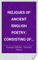 Reliques of ancient English poetry : consisting of old heroic ballads, songs, and other pieces of our earlier poets
