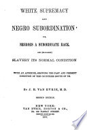 White supremacy and Negro subordination ; or, Negroes a subordinate race, and (so-called) slavery its normal condition, with an appendix, showing the past and present condition of the countries south of us