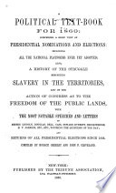 A political text-book for 1860 : comprising a brief view of presidential nominations and elections, including all the national platforms ever yet adopted: also a history of the struggle respecting slavery in the territories, and of the action of Congress as to the freedom of the public lands, with the most notable speeches and letters of Messrs. Lincoln, Douglas, Bell, Cass, Seward, Everett, Breckinridge, H. V. Johnson, etc., etc., touching the questions of the day; and returns of all presidential elections since 1836.