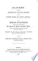 Slavery and the internal slave trade in the United States of North America : being replies to questions transmitted by the committee of the British and foreign anti-slavery society, for the abolition of slavery and the slave trade throughout the world. Presented to the general anti-slavery convention, held in London, June, 1840 /