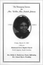 The homegoing services for Mrs. Willie Mae Nichols Johnson, 1921-2001, Friday, March 23, 2001, 3:00 p.m., Hammond Grove Baptist Church, North Augusta, South Carolina, Rev. Bobby G. Hankerson, pastor, officiating, Rev. Limuel Myers, presiding