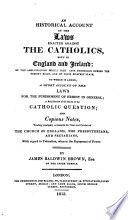 An historical account of the laws enacted against the Catholics both in England and Ireland : of the ameliorations which they have undergone during the present reign, and of their existent state : to which is added, a short account of the laws for the punishment of heresy in general ; a brief review of the merits of the Catholic question ; and copious notes, tending principally to illustrate the views and conduct of the Church of England, the Presbyterians, and sectarians, with regard to toleration, when in the enjoyment of power