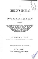 The citizen's manual of government and law : comprising the elementary principles of civil government, a practical view of the state governments and of the government of the United States, a digest of common and statutory law and of the law of nations, and a summary of parliamentary rules for the practice of deliberate assemblies