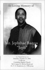 """In loving memory of Mr. Jephthae Baccus, """"Jeph,"""" funeral service, Saturday, October 23, 2004, 11:00 a.m., Corinthian Baptist Church, 700 S. James H. McGee Boulevard, Dr. P.E. Henderson, Jr., officiating"""