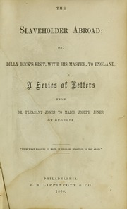 Thumbnail for The slaveholder abroad; or, Billy Buck's visit, with his master, to England. A series of letters from Dr. Pleasant Jones [pseud.] to Major Joseph Jones, of Georgia