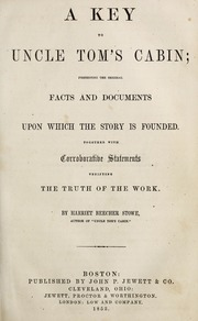 A key to Uncle Tom's cabin; presenting the original facts and documents upon which the story is founded. Together with corroborative statements verifying the truth of the work