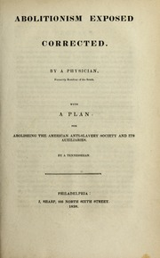 Abolitionism exposed corrected. By a physician, formerly resident of the South. With a plan for abolishing the American Anti-slavery Society and its auxiliaries