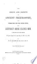 The origin and objects of ancient Freemasonry, its introduction into the United States, and legitimacy among colored men : a treatise delivered before St. Cyprian Lodge, no. 13, June 24th, A.D. 1853, A.L. 5853