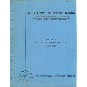 Metro ways to understanding, A plan for the voluntary elimination of racial and ethnic isolation in the schools of the Boston metropolitan area Volume II resources for implementation, part one.