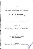 A scriptural, ecclesiastical, and historical view of slavery, from the days of the patriarch Abraham, to the nineteenth century Addressed to the Right Rev. Alonzo Potter...