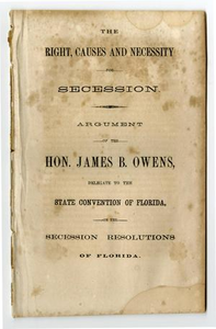 The right, causes and necessity for secession. Argument of the Hon. James B. Owens, delegate to the State convention of Florida on the secession resolutions of Florida.