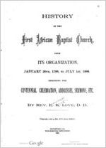 History of the first African Baptist Church, from its organization, January 10th, 1788, to July 1st, 1888 : Including the centennial celebration, addresses, sermons, etc. / By Rev. E.K. Love