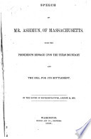 Speech of Mr. Ashmun, of Massachusetts, upon the President's message upon the Texas boundary and the bill for its settlement : in the House of Representatives, August 14, 1850