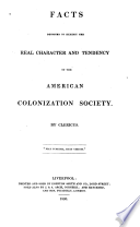 Facts designed to exhibit the real character and tendency : of the American Colonization Society