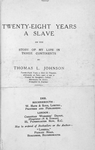 Twenty-eight years a slave or the story of my life in three continents; By Thomas L. Johnson; Twenty-eight years a slave in Virginia, afterwards, at forty years of age, a student in Surgeon's College; Missionary in Africa; Evangelist in England. [Title page]
