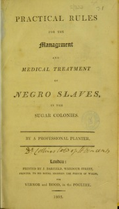 Practical rules for the management and medical treatment of Negro slaves, in the sugar colonies [electronic resource]