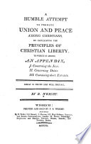 A humble attempt to promote union and peace among Christians, by inculcating the principles of Christian liberty To which is added, an appendix, I. Concerning the Jews. II. Concerning desists. III. Containing short extracts...