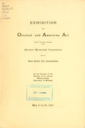Exhibition of Oriental and American art, under the joint auspices of the Alumni memorial committee and the Ann Arbor art association on the occasion of the opening of the Alumni memorial hall, University of Michigan, May 11 to 30, 1910