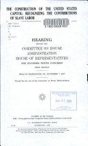 The construction of the United States Capitol : recognizing the contributions of slave labor : hearing before the Committee on House Administration, House of Representatives, One Hundred Tenth Congress, first session, held in Washington, DC, November 7, 2007