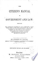 The citizens' manual of government and law : comprising the elementary principles of civil government : a practical view of the state governments, and of the government of the United States : a digest of common and statutory law, and of the law of nations, and a summary of parliamentary rules for the practice of deliberative assemblies