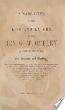 A narrative of the life and labors of the Rev. G.W. Offley, a colored man, local preacher and missionary, : who lived twenty-seven years at the South and twenty-three at the North; who never went to school a day in his life, and only commenced to learn his letters when nineteen years and eight months old; the emancipation of his mother and her three children; how he learned to read while living in a slave state, and supported himself from the time he was nine years old until he was twenty-one