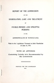 Report of the Commission on the Segregation, Care and Treatment of Feeble-minded and Epileptic Persons in the Commonwealth of Pennsylvania, made to the Legislature pursuant to joint resolution of June 14, 1911, with an appendix containing certain acts recommended by the Commission.