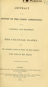 Abstract of the report of the Lords committees on the condition and treatment of the colonial slaves, and of the evidence taken by them on that subject; : with notes