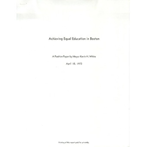 Achieving equal education in Boston A position paper by Mayor Kevin H. White.