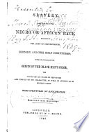 Slavery, as it relates to the Negro, or African race, examined in the light of circumstances, history and the Holy Scriptures; with an account of the origin of the black man's color, causes of his state of servitude and traces of his character as well in ancient as in modern times: with strictures on abolitionism