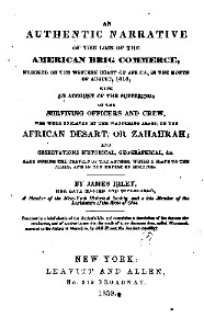An authentic narrative of the loss of the American brig Commerce, wrecked on the western coast of Africa, in the month of August, 1815, with an account of the sufferings of the surviving officers and crew, who were enslaved by the wandering Arabs, on the African desert, or Zahahrah; and observations historical, geographical, made during the travels of the author, while a slave to the Arabs, and in the empire of Morocco.