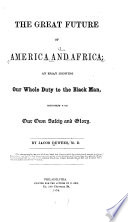 The great future of America and Africa; an essay showing our whole duty to the black man, consistent with our own safety and glory