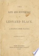 The life and sufferings of Leonard Black, a fugitive from slavery.