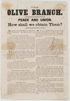 """The Olive branch. Peace and union. How shall we obtain them?: 1st. Apply to the British minister to bring about foreign interference? ... 2d. Hold out the olive branch, confess our error in having resented the bombardment for Fort Sumter, propose peace and union, and with becoming dignity await the answer which the South cannot fail to give to its faithful ally, the Democratic Party? ... 3d. Let our """"wayward sisters"""" go, and give up all hope of the Republic to secure intercourse on the basis of mutual good will and respect? ... 4th. Submit to the Rebels, let them close the Mississippi River, blockade the Susquehanna River and the Chesapeake Bay, divide the United States east and west by the Ohio River, pursue their run-away slaves through the remaining states with force and arms, and finally, let us beg them to permit us to remain in our homes as long as it seems good to them. ... Democrats, is this the kind of peace and union, or disunion, for which we beg the European interference in American affairs through the British ministers?"""