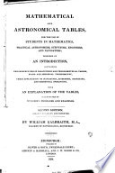 Mathematical and astronomical tables, for the use of students in mathematics, practical astronomers, surveyors, engineers, and navigators; preceded by an introduction, containing the construction of logarithmic and trigonometrical tables, plane and spherical trigonometry, their application to navigation, astronomy, surveying, and geodetical operations, with an explanation of the tables, illustrated by numerous problems and examples