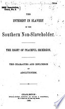 The interest in slavery of the southern non-slaveholder. : The right of peaceful secession. The character and influence of abolition