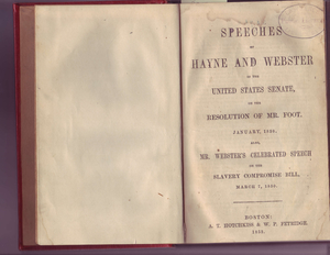 Speeches of Hayne and Webster in the United States Senate, on the resolution of Mr. Foote, January, 1830 Also, Mr. Webster's celebrated speech on the slavery Compromise Bill, March 7, 1850