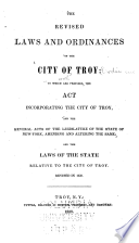 The revised laws and ordinances of the City of Troy : to which are prefixed the act incorporating the City of Troy and the several acts of the Legislature of the State of New York, amending and altering the same and the laws of the state relative to the city of Troy : revised in 1838