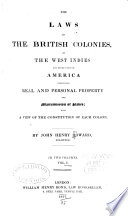 The laws of the British colonies, in the West Indies and other parts of America, concerning real and personal property, and manumission of slaves; with a view of the constitution of each colony