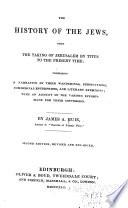 The history of the Jews : from the taking of Jerusalem by Titus, to the present time : comprising a narrative of their wanderings, persecutions, commercial enterprises, literature, manners, customs, and forms of worship : with an account of the various efforts made for their conversion /
