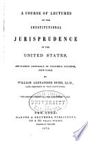 A course of lectures on the constitutional jurisprudence of the United States : delivered annually in Columbia College, New York