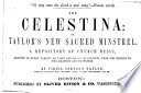 The Celestina, or, Taylor's new sacred minstrel : a repository of church music, adapted to every variety of taste and grade of capacity, from the million to the amateur and professor