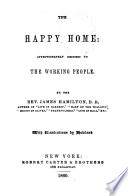 The happy home: affectionately inscribed to the working people