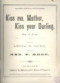 Kiss me, Mother kiss your darling Kiss me, Mother, kiss your darling: song and chorus Kiss me, Mother, kiss your darling Kiss me Mother, kiss your darlin, Mother